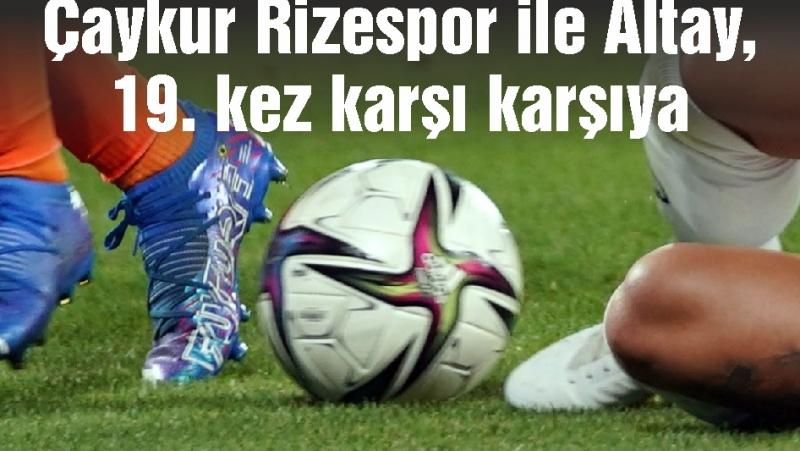Çaykur Rizespor ile Altay, 19. kez karşı karşıya